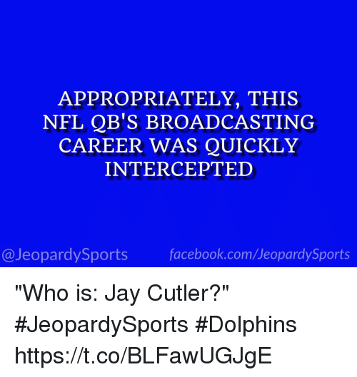 "Intercepted: APPROPRIATELY, THIS  NFL QB'S BROADCASTING  CAREER WAS QUICKLY  INTERCEPTED  @JeopardySports facebook.com/JeopardySports ""Who is: Jay Cutler?"" #JeopardySports #Dolphins https://t.co/BLFawUGJgE"