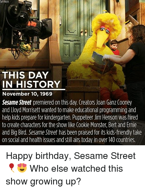 Kid Friendly: APPROTO  THIS DAY  IN HISTORY  November 10, 1969  Sesame Street premiered on this day. Creators Joan Ganz Cooney  and Lloyd Morrisett wanted to make educational programming and  help kidsprepare for kindergarten. Puppeteer Jim Henson was hired  to create characters for the Show like Cookie Monster, Bert and Ernie  and Big Bird. Sesame Street has been praised for its kids-friendly take  on social and health issues and still airs today in over 40 countries Happy birthday, Sesame Street🎈😍 Who else watched this show growing up?