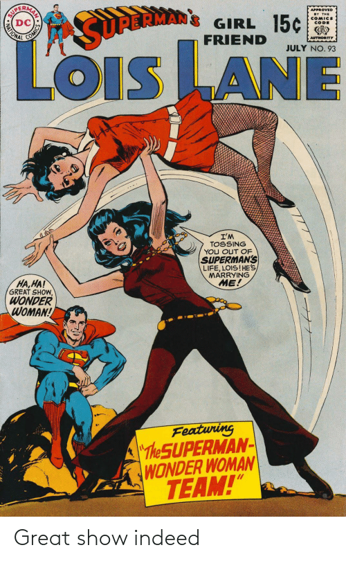 "july: APPROVED  BY THE  COMICS  CODE  GIRL 15¢  FRIEND  MATIONAL  SURBRMAN  AUTHORITY  JULY NO. 93  LOiS LANE  OIS  I'M  TOSSING  YOU OUT OF  SUPERMAN'S  LIFE, LOIS!HE'S  MARRYING  ME!  HA,HA!  GREAT SHOW,  WONDER  WOMAN!  Featuring  ""The SUPERMAN-  WONDER WOMAN  TEAM!""  AN SO Great show indeed"