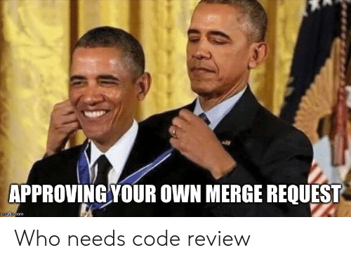 Request: APPROVING YOUR OWN MERGE REQUEST  imgflip.com Who needs code review