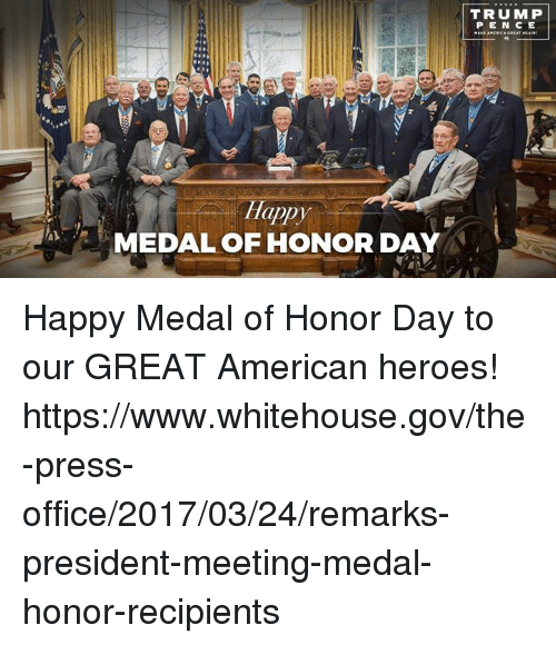Trump Pence: appy  MEDAL OF HONOR DAY  TRUMP  PENCE Happy Medal of Honor Day to our GREAT American heroes! https://www.whitehouse.gov/the-press-office/2017/03/24/remarks-president-meeting-medal-honor-recipients