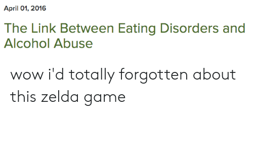 zelda game: April 01, 2016  The Link Between Eating Disorders and  Alcohol Abuse wow i'd totally forgotten about this zelda game