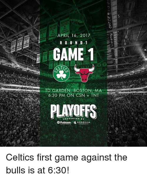 td garden: APRIL 16, 2017  R O U N D 1  GAME 1  LTI  TD GARDEN BOSTON, M  6:30 PM ON CSN TNT  PLAYOFFS  Putnam  SAR BELLA Celtics first game against the bulls is at 6:30!