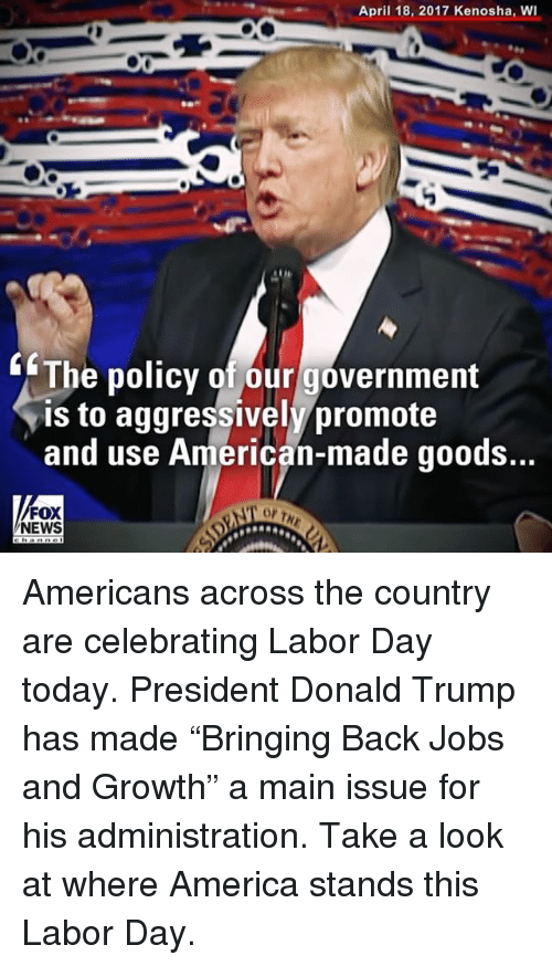 """America, Donald Trump, and Memes: April 18, 2017 Kenosha, wI  The policy of our government  is to aggressively promote  and use American-made goods...  NEWS Americans across the country are celebrating Labor Day today. President Donald Trump has made """"Bringing Back Jobs and Growth"""" a main issue for his administration. Take a look at where America stands this Labor Day."""