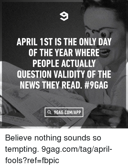 9gag, Dank, and News: APRIL 1ST IS THE ONLY DAY  OF THE YEAR WHERE  PEOPLE ACTUALLY  QUESTION VALIDITY OF THE  NEWS THEY READ. #9GAG  O 9GAG.COMIAPP Believe nothing sounds so tempting. 9gag.com/tag/april-fools?ref=fbpic