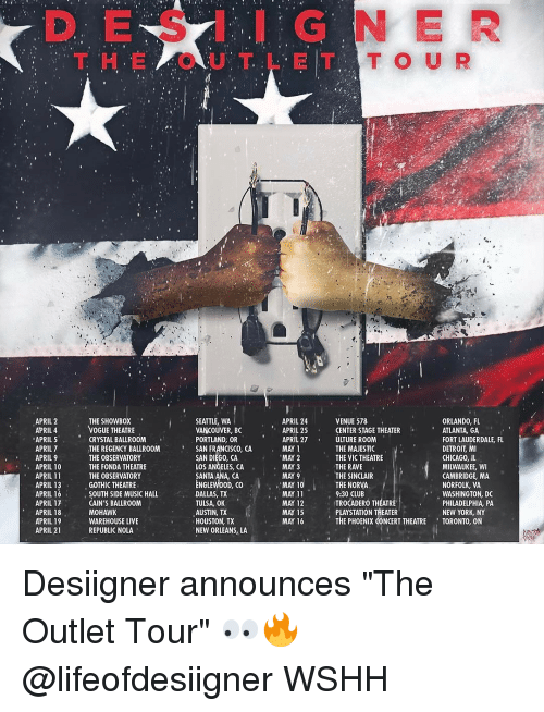 "Memes, Showbox, and Desiigner: APRIL 2  APRIL 4  APRIL 5  APRIL 7  APRIL 9  APRIL 10  APRIL 11  APRIL 13  APRIL 16  APRIL 17  APRIL 18  APRIL 19  APRIL 2  THE SHOWBOX  VOGUE THEATRE  CRYSTAL BALLROOM  THE REGENCY BALLROOM  THE OBSERVATORY  THE FONDA THEATRE  THE OBSERVATORY  GOTHIC THEATRE  SOUTH SIDE MUSIC HALL  CAIN'S BALLROOM  MOHAWK  WAREHOUSE LIVE  REPUBLIC NOLA  SEATTLE, WA  VANCOUVER, BC  PORTLAND, OR  SAN FRANCISCO, CA  SAN DIEGO, CA  LOS ANGELES, CA  SANTA ANA CA  ENGLEWOOD, CO  DALLAS, TX  TULSA, OK  AUSTIN, TX  HOUSTON, TX  NEW ORLEANS, LA  APRIL 24  APRIL 25  APRIL 27  MAY 1  MAY 2  MAY 11  MAY 12  MAY 16  ORLANDO, FL  VENUE 518  CENTER STAGE THEATER  ATLANTA, GA  FORT LAUDERDALE, FL  ULTURE ROOM  THE MAJESTIC  DETROIT, MI  THE VIC THEATRE  CHICAGO, IL  THE RAVE  MILWAUKEE, WI  THE SINCLAIR  CAMBRIDGE, MA  THE NORVA  NORFOLK, VA  9:30 CLUB  WASHINGTON, DC  TROCADERO THEATRE  PHILADELPHIA PA  PLAYSTATION TAEATER  NEW YORK, NY  THE PHOENIX CONCERT THEATRE TORONTO, ON Desiigner announces ""The Outlet Tour"" 👀🔥 @lifeofdesiigner WSHH"