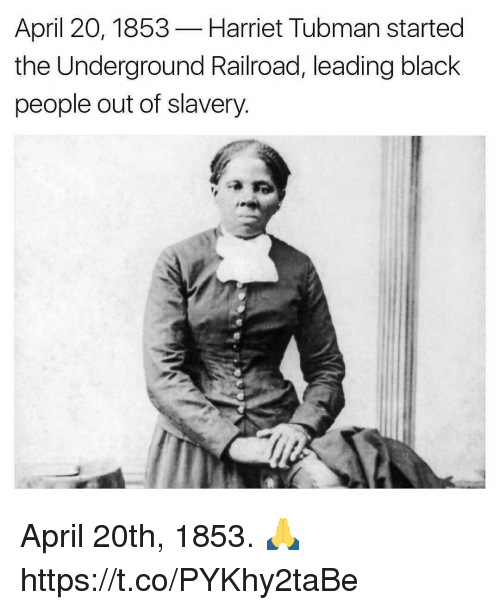 Harriet Tubman: April 20, 1853  Harriet Tubman started  the Underground Railroad, leading black  people out of slavery April 20th, 1853. 🙏 https://t.co/PYKhy2taBe