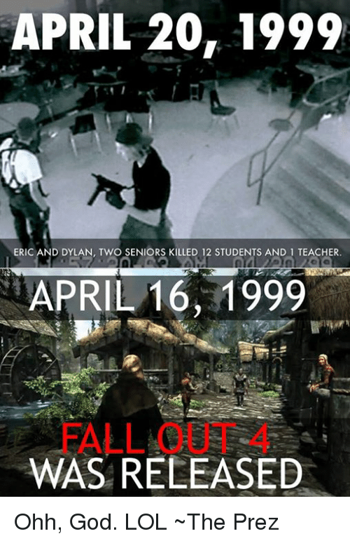 God, Memes, and Teacher: APRIL 20, 1999  ERIC AND DYLAN, TWO SENIORS KILLED 12 STUDENTS AND 1 TEACHER.  APRIL 16, 1999  WAS RELEASED Ohh, God. LOL ~The Prez