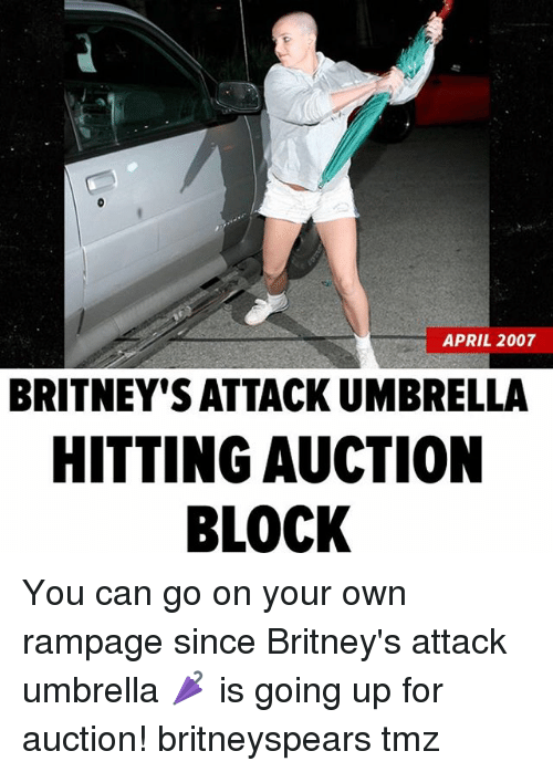 Memes, April, and 🤖: APRIL 2007  BRITNEY'S ATTACK UMBRELLA  HITTING AUCTION  BLOCK You can go on your own rampage since Britney's attack umbrella 🌂 is going up for auction! britneyspears tmz