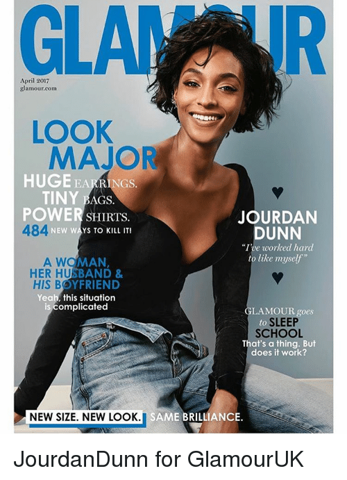 """goe: April 2017  glamour.com  LOOK  MAJOR  HUGE EA  RINGS.  TINY  AGS.  POWER  JOURDAN  SHIRTS.  484  NEW WAYS TO KILL IT!  DUNN  """"Ive worked hard  to like myself  A WOMAN  HER HUSBAND &  HIS BOYFRIEND  Yeah, this situation  is complicated  LAMOUR goes  to  SLEEP  SCHOOL  That's a thing. But  does it work?  NEW SIZE. NEW LOOK  i SAME BRILLIANCE JourdanDunn for GlamourUK"""