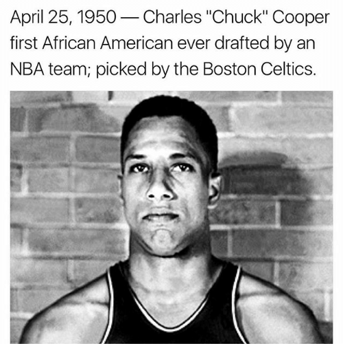 "Coopers: April 25, 1950  Charles ""Chuck"" Cooper  first African American ever drafted by an  NBA team picked by the Boston Celtics"