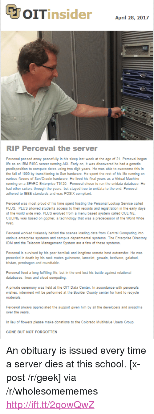"""ibm: April 28, 2017  RIP Perceval the server  Perceval passed away peacefully in his sleep last week at the age of 21. Perceval began  life as an IBM RISC server running AlX. Early on, it was discovered he had a genetic  predis position to compute dates using two digit years. He was able to overcome this in  the fall of 1999 by transitioning to Sun hardware. He spent the rest of his life running on  various flavors of Sun/Oracle hardware. He lived his final years as a Virtual Machine  running on a SPARC-Enterprise-T5120. Perceval chose to run the unidata database. He  had other suitors through the years, but stayed true to unidata to the end. Perceval  adhered to IEEE standards and was POSIX compliant.  Perceval was most proud of his time spent hosting the Personal Lookup Service called  PLUS. PLUS allowed students access to their records and registration in the early days  of the world wide web. PLUS evolved from a menu based system called CULINE  CULINE was based on gopher, a technology that was a predecessor of the World Wide  Perceval worked tirelessly behind the scenes loading data from Central Computing into  various enterprise systems and campus departmental systems. The Enterprise Directory  IDM and the Telecom Management System are a few of these systems  Perceval is survived by his peer bercilak and longtime remote host cutransfer. He was  tristan, pendragon and roundtable.  databases, linux and cloud computing.  A private ceremony was held at the OIT Data Center. In accordance with percevals  wishes, interment will be performed at the Boulder County center for hard to recycle  Perceval always appreciated the support given him by all the developers and sysadms  In lieu of flowers please make donations to the Colorado MultValue Users Group.  GONE BUT NOT FORGOTTEN <p>An obituary is issued every time a server dies at this school. [x-post /r/geek] via /r/wholesomememes <a href=""""http://ift.tt/2qowQwZ"""">http://ift.tt/2qowQwZ</a></p>"""
