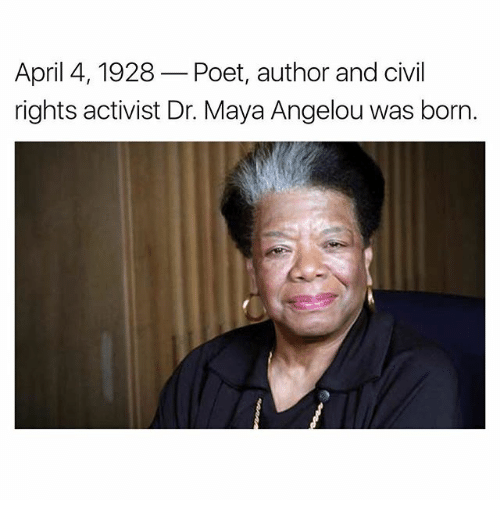 Memes, Maya Angelou, and April: April 4, 1928  Poet, author and civil  rights activist Dr. Maya Angelou was born