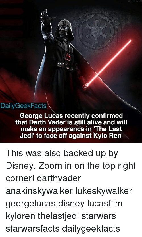 """zoom ins: April Fools  DailyGeek Facts  George Lucas recently confirmed  that Darth Vader is still alive and will  make an appearance in """"The Last  Jedi' to face off against  Kylo Ren. This was also backed up by Disney. Zoom in on the top right corner! darthvader anakinskywalker lukeskywalker georgelucas disney lucasfilm kyloren thelastjedi starwars starwarsfacts dailygeekfacts"""