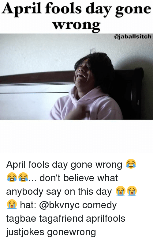 Memes, April Fools, and April Fools Day: April fools day gone  wrong  ajaballsitch April fools day gone wrong 😂😂😂... don't believe what anybody say on this day 😭😭😭 hat: @bkvnyc comedy tagbae tagafriend aprilfools justjokes gonewrong