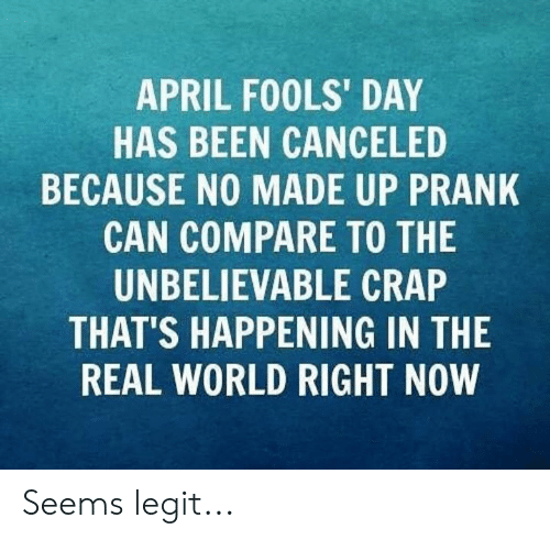 seems legit: APRIL FOOLS' DAY  HAS BEEN CANCELED  BECAUSE NO MADE UP PRANK  CAN COMPARE TO THE  UNBELIEVABLE CRAP  THAT'S HAPPENING IN THE  REAL WORLD RIGHT NOW Seems legit...