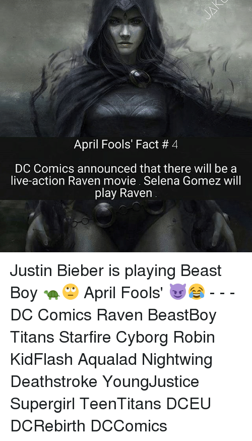 ravenous: April Fools' Fact 4  DC Comics announced that there will be a  live-action Raven movie. Selena Gomez will  play Raven Justin Bieber is playing Beast Boy 🐢🙄 April Fools' 😈😂 - - - DC Comics Raven BeastBoy Titans Starfire Cyborg Robin KidFlash Aqualad Nightwing Deathstroke YoungJustice Supergirl TeenTitans DCEU DCRebirth DCComics