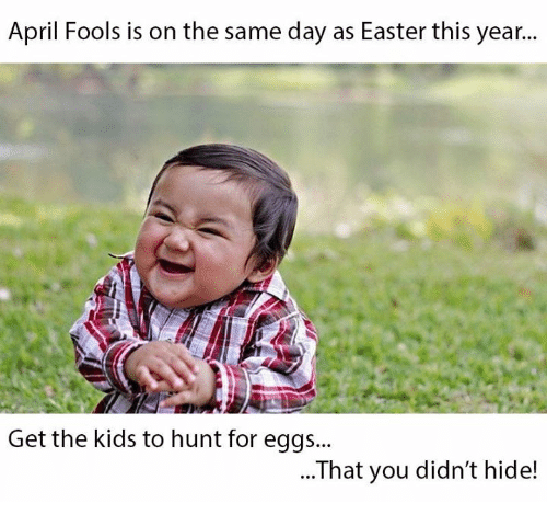 Easter, Kids, and April Fools: April Fools is on the same day as Easter this year..  Get the kids to hunt for eggs...  ...That you didn't hide!