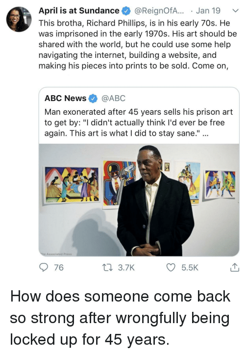 """Abc News: April is at Sundance @ReignofA... . Jan 19  This brotha, Richard Phillips, is in his early 70s. He  was imprisoned in the early 1970s. His art should be  shared with the world, but he could use some help  navigating the internet, building a website, and  making his pieces into prints to be sold. Come on,  ABC News @ABC  Man exonerated after 45 years sells his prison art  to get by: """"I didn't actually think I'd ever be free  again. This art is what I did to stay sane.""""  Associated Press  76  3.7K  5.5 How does someone come back so strong after wrongfully being locked up for 45 years."""