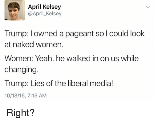Trump Lies: April Kelsey  April Kelsey  Trump: I owned a pageant solcould look  at naked women.  Women: Yeah, he walked in on us while  changing  Trump: Lies of the liberal media!  10/13/16, 7:15 AM Right?