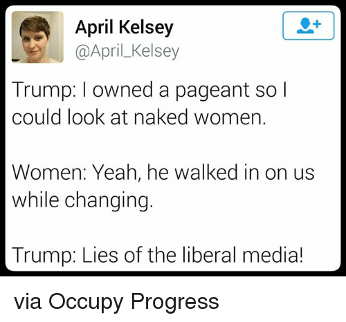 Trump Lies: April Kelsey  @April Kelsey  Trump: owned a pageant so I  could look at naked women.  Women: Yeah, he walked in  on us  while changing.  Trump: Lies of the liberal media! via Occupy Progress
