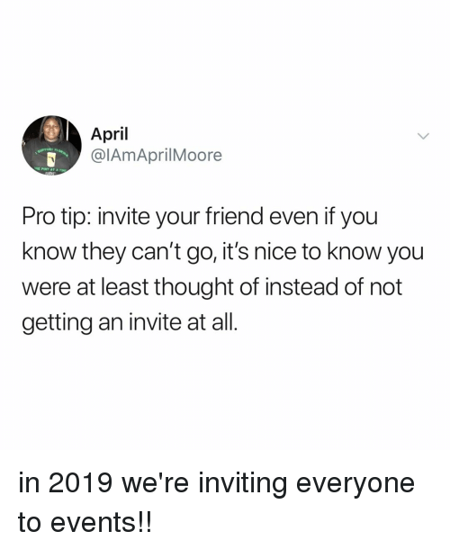 Pro Tip: April  @lAmAprilMoore  Pro tip: invite your friend even if you  know they can't go, it's nice to know you  were at least thought of instead of not  getting an invite at all. in 2019 we're inviting everyone to events!!
