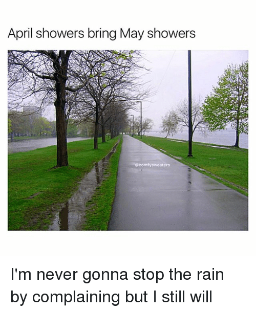 April: April showers bring May showers  @comfy sweaters I'm never gonna stop the rain by complaining but I still will