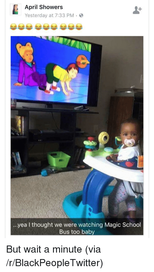 magic school bus: April Showers  Yesterday at 7:33 PM.  .. yea I thought we were watching Magic School  Bus too baby <p>But wait a minute (via /r/BlackPeopleTwitter)</p>