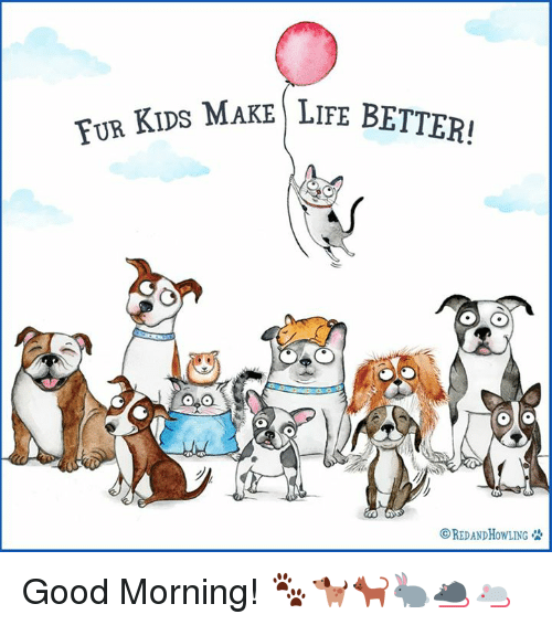 Good: APS MAKE LIFE BETTER!  TUR OREDANDHow LING & Good Morning! 🐾🐕🐈🐇🐀🐁