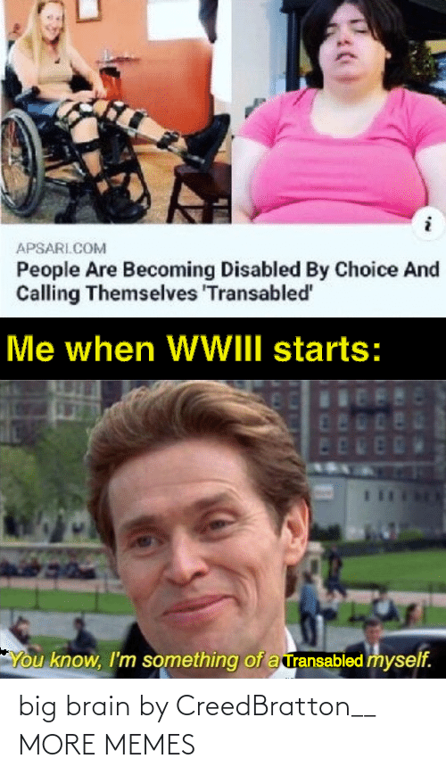 Disabled: APSARI.COM  People Are Becoming Disabled By Choice And  Calling Themselves 'Transabled'  Me when WWIII starts:  480  ED  You know, I'm something of a ransabled myself. big brain by CreedBratton__ MORE MEMES
