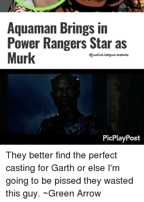 Garth: Aquaman Brings in  Power Rangers Star as  Murk  ejustice league memes  PicPlayPost They better find the perfect casting for Garth or else I'm going to be pissed they wasted this guy. ~Green Arrow