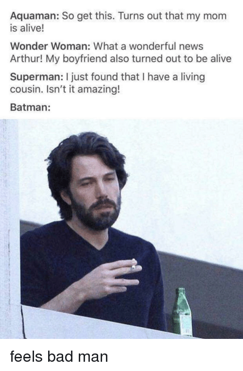 Wonder Woman: Aquaman: So get this. Turns out that my mom  is alive!  Wonder Woman: What a wonderful news  Arthur! My boyfriend also turned out to be alive  Superman: I just found that I have a living  cousin. Isn't it amazing!  Batman: feels bad man