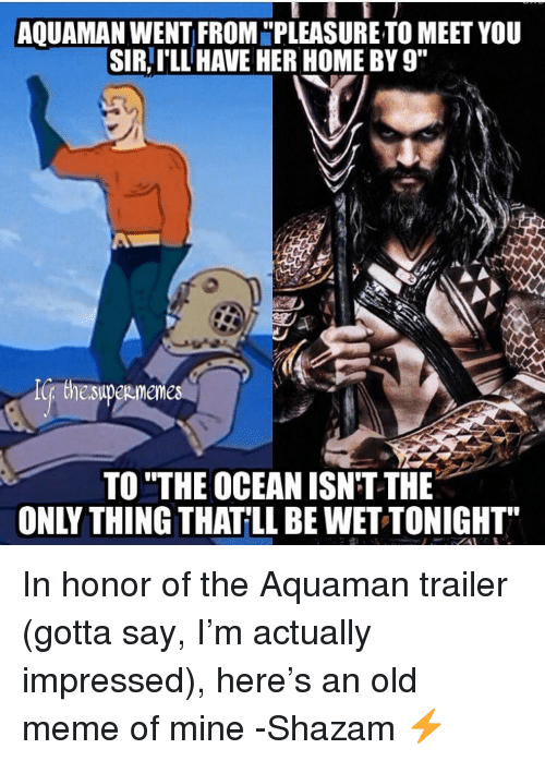 "Meme, Shazam, and Home: AQUAMAN WENT FROM ""PLEASURE TO MEET YOU  SIR,I'LL HAVE HER HOME BY 9""  TO ""THE OCEAN ISN'T THE  ONLY THING THATLL BE WET TONIGHT In honor of the Aquaman trailer (gotta say, I'm actually impressed), here's an old meme of mine -Shazam ⚡️"