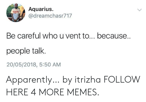 tur: Aquarius  @dreamchasr717  Tur tns  Be careful who u vent to... because..  people talk.  20/05/2018, 5:50 AM Apparently… by itrizha FOLLOW HERE 4 MORE MEMES.