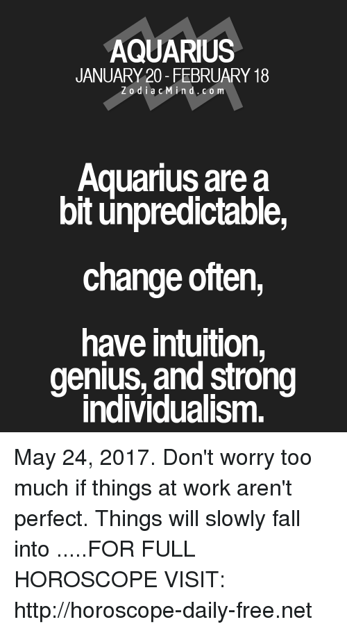 Fall, Too Much, and Work: AQUARIUS  JANUARY 20- FEBRUARY 18  Z o d i a c M i n d. CO m  Aquarius are a  bit unpredictable  change often,  have intuition,  genius, and strong  Individualism. May 24, 2017. Don't worry too much if things at work aren't perfect. Things will slowly fall into   .....FOR FULL HOROSCOPE VISIT: http://horoscope-daily-free.net