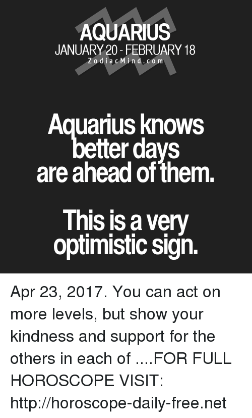 Kindness: AQUARIUS  JANUARY 20- FEBRUARY 18  Z o d i a c M ind. CO m  Aquarius knows  etter days  are ahead of them  This is very  optimistic sign. Apr 23, 2017. You can act on more levels, but show your kindness and support for the others in each of ....FOR FULL HOROSCOPE VISIT: http://horoscope-daily-free.net