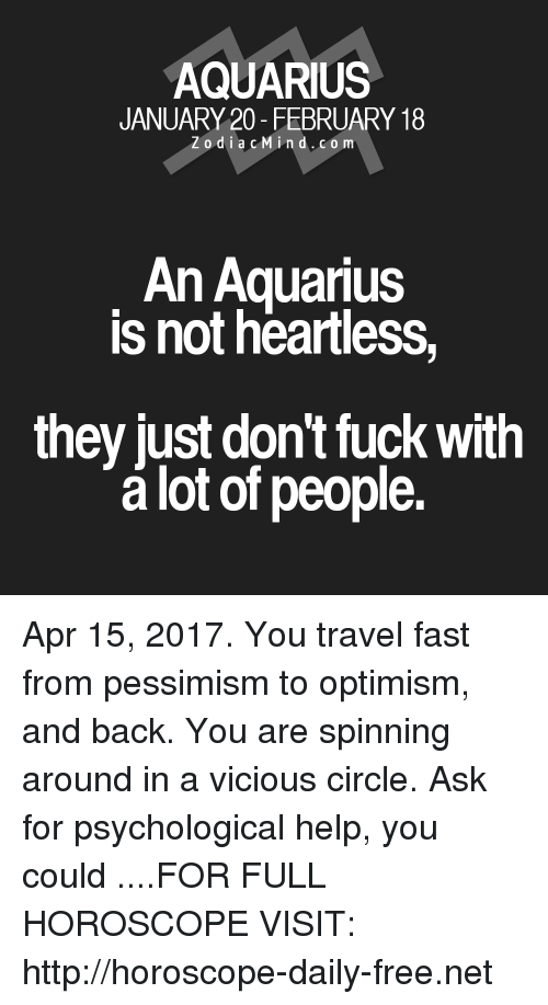Aquarius, Free, and Fuck: AQUARIUS  JANUARY 20- FEBRUARY 18  Z o d i a c M i n d. CO m  An Aquarius  is not heartless  they just dont fuck With  lot of people. Apr 15, 2017. You travel fast from pessimism to optimism, and back. You are spinning around in a vicious circle. Ask for psychological help, you could ....FOR FULL HOROSCOPE VISIT: http://horoscope-daily-free.net