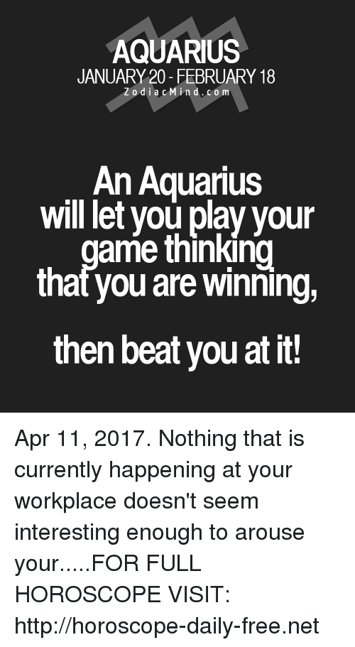 Arouse: AQUARIUS  JANUARY 20- FEBRUARY 18  Z o d i a c M i n d. CO m  An Aquarius  will let you play your  ame thinking  that you are winning,  then beat you at it! Apr 11, 2017. Nothing that is currently happening at your workplace doesn't seem interesting enough to arouse your.....FOR FULL HOROSCOPE VISIT: http://horoscope-daily-free.net