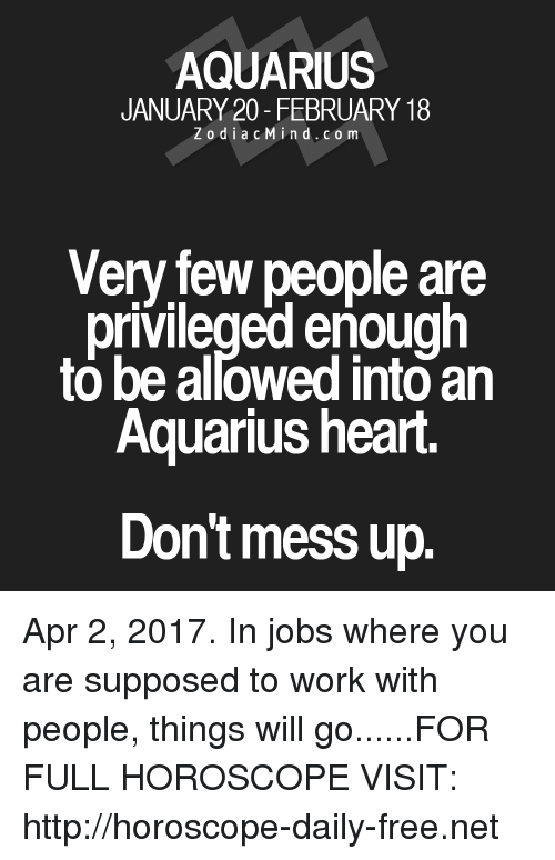 mess: AQUARIUS  JANUARY 20- FEBRUARY 18  Z o d i a c M i n d c o m  Very few people are  privileged enough  to be allowed into an  Aquarius heart.  Don't mess up. Apr 2, 2017. In jobs where you are supposed to work with people, things will go......FOR FULL HOROSCOPE VISIT: http://horoscope-daily-free.net