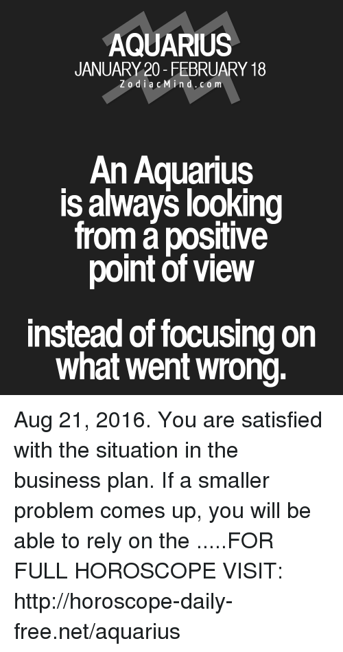 business plan: AQUARIUS  JANUARY 20- FEBRUARY 18  Z o d i a c M ind. CO m  An Aquarius  ISalways looking  froma positive  point of view  instead of focusing on  what went wrong. Aug 21, 2016. You are satisfied with the situation in the business plan. If a smaller problem comes up, you will be able to rely on the .....FOR FULL HOROSCOPE VISIT: http://horoscope-daily-free.net/aquarius