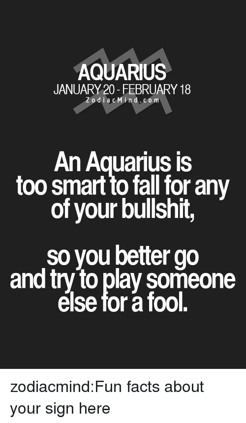 Fun Facts: AQUARIUS  JANUARY 20- FEBRUARY 18  Zodi acMin d.co m  An Aquarius is  too smart to fall for any  of your bullshit,  so you better go  and try to play someone  else for a fool. zodiacmind:Fun facts about your sign here