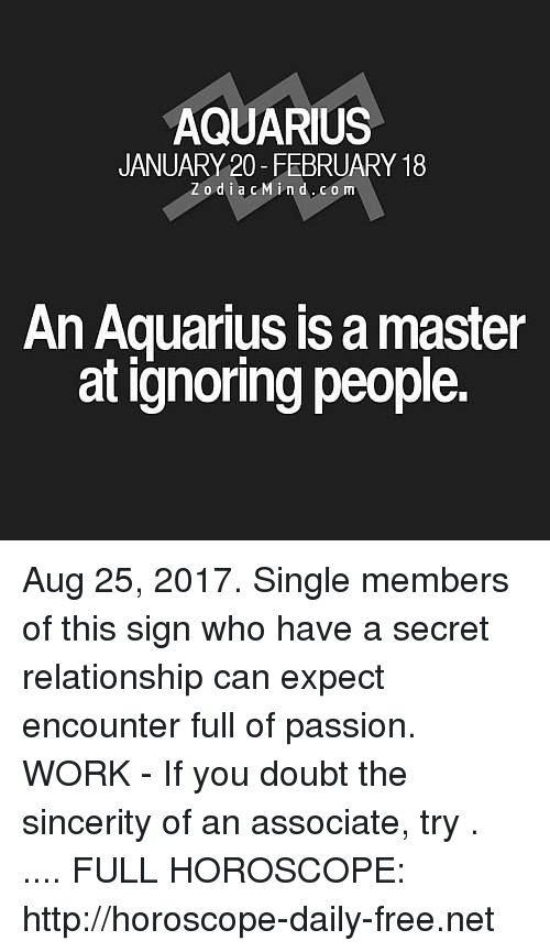 expectedly: AQUARIUS  JANUARY 20-FEBRUARY 18  Zodia cMind.com  An Aquarius is a master  at ignoring people. Aug 25, 2017. Single members of this sign who have a secret relationship can expect encounter full of passion. WORK - If you doubt the sincerity of an associate, try . .... FULL HOROSCOPE: http://horoscope-daily-free.net