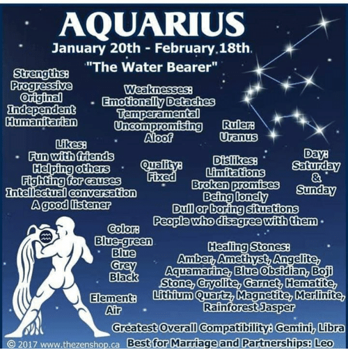 """Friends, Marriage, and Progressive: AQUARIUS  January 20th February 18th.  """"The Water Bearer""""  Strengths  Progressive  Weaknesses  Original  Emotionally Detaches  Independent  Temperament  Humanitarian  uncompromising Ruler  Uranus  Aloof  Likes  Day  Dislikes  Saturday  Limitations  Fun with friends  Quality  Helping others  Fixed  for causes  Fighting Broken promises  Sunday  Intellectual Conversation  Being lonely  A good listener  Dull or boring situations  People who disagree with them  Color:  Blue-green  Healing Stones  Blue  Amber, Amethyst Angelite  Aquamarine, Blue  Obsidian, Boji  Grey  Black  Stone, Cryolite, Garnet, Hematite,  Elementa Lithium Quartz Magnetite, Merlinite,  Rainforest Jasper  Air  Greatest Overall Compatibility Gemini Libra  O 2017 www.thezenshop.ca Best for Marriage and Partnerships: Leo"""