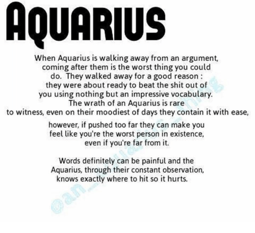 Definitely, Shit, and The Worst: AQUARIUS  When Aquarius is walking away from an argument,  coming after them is the worst thing you could  do. They walked away for a good reason  they were about ready to beat the shit out of  you using nothing but an impressive vocabulary.  The wrath of an Aquarius is rare  to witness, even on their moodiest of days they contain it with ease,  however, if pushed too far they can make you  feel like you're the worst person in existence,  even if you're far from it  Words definitely can be painful and the  Aquarius, through their constant observation,  knows exactly where to hit so it hurts.