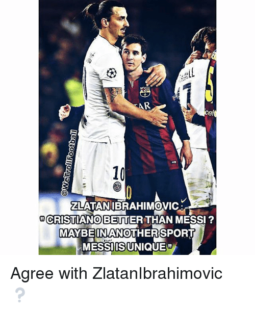 Memes, Messi, and 🤖: AR  10  ZLATANIBRAHIMOVIC  CRISTIANOBETTER THAN MESSI  0  0  MAYBEINANOTHERSPORT  MESSIIS UNIQUE Agree with ZlatanIbrahimovic ❔