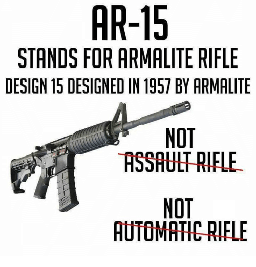 assault rifle: AR-15  STANDS FOR ARMALITE RIFLE  DESIGN 15 DESIGNED IN 1957 BY ARMALITE  NOT  ASSAULT RIFLE  NOT  AUTOMATIC RIFLE