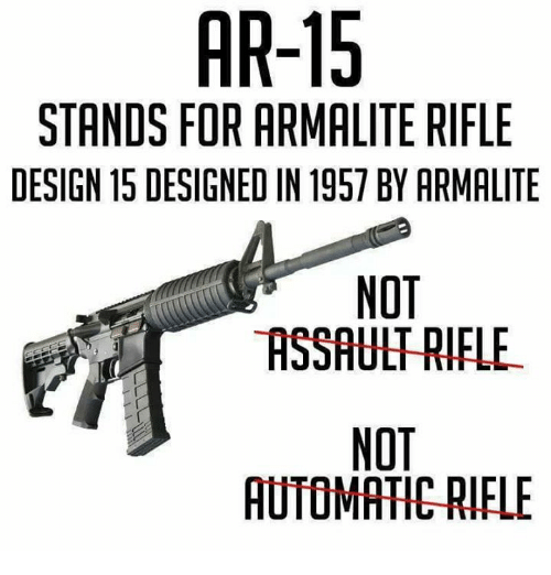 assault rifle: AR-15  STANDS FOR ARMALITE RIFLE  DESIGN 15 DESIGNED IN 1957 BY ARMALITE  NOT  ASSAULT RIFLE  NOT  AUTOMATIC-RIFLE