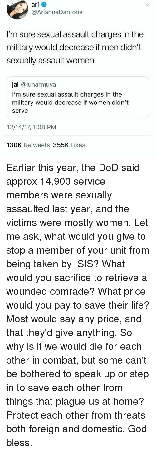 God, Isis, and Life: ar  @AriannaDantone  I'm sure sexual assault charges in the  military would decrease if men didn't  sexually assault women  jai @lunarmuva  I'm sure sexual assault charges in the  military would decrease if women didn't  serve  12/14/17, 1:08 PM  130K Retweets 355K Likes Earlier this year, the DoD said approx 14,900 service members were sexually assaulted last year, and the victims were mostly women. Let me ask, what would you give to stop a member of your unit from being taken by ISIS? What would you sacrifice to retrieve a wounded comrade? What price would you pay to save their life? Most would say any price, and that they'd give anything. So why is it we would die for each other in combat, but some can't be bothered to speak up or step in to save each other from things that plague us at home? Protect each other from threats both foreign and domestic. God bless.