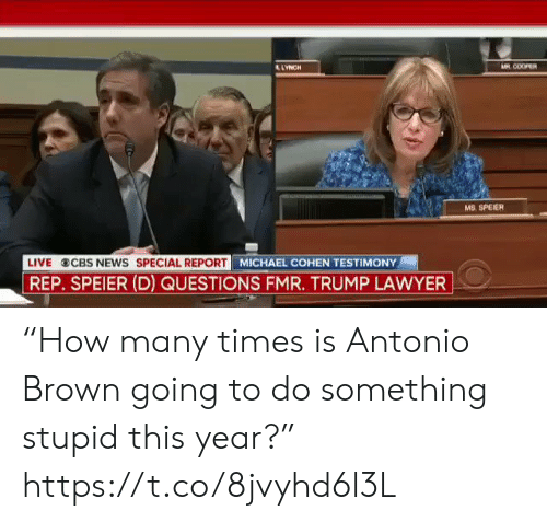 """Antonio Brown: AR COOPER  LYNCH  MS. SPEIER  LIVE  CBS NEWS SPECIAL REPORT  REP. SPEIER (D) QUESTIONS FMR. TRUMP LAWYER  MICHAEL COHEN TESTIMONY """"How many times is Antonio Brown going to do something stupid this year?"""" https://t.co/8jvyhd6l3L"""