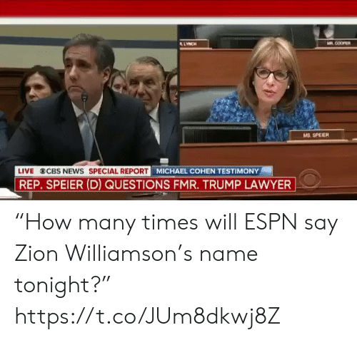 """Williamson: AR COOPER  LYNCH  MS. SPEIER  MICHAEL COHEN TESTIMONY  LIVE  CBS NEWS SPECIAL REPORT  REP. SPEIER (D) QUESTIONS FMR. TRUMP LAWYER """"How many times will ESPN say Zion Williamson's name tonight?"""" https://t.co/JUm8dkwj8Z"""